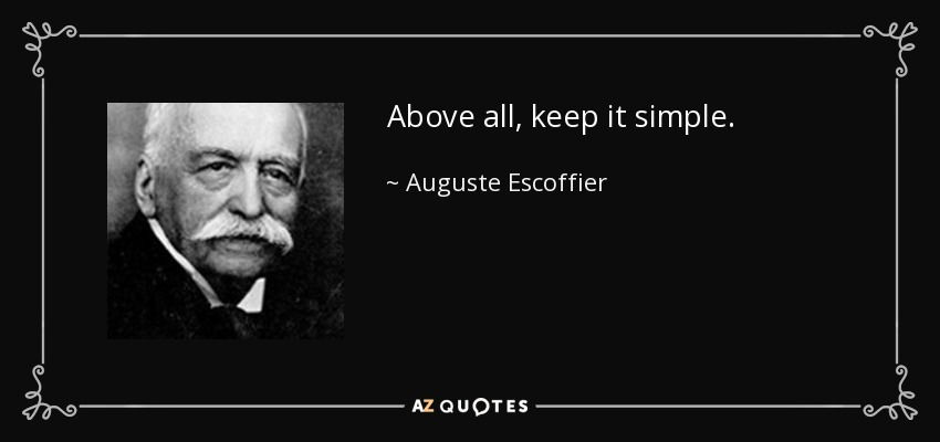 Above all, keep it simple. - Auguste Escoffier