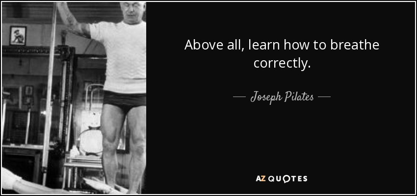 Above all, learn how to breathe correctly. - Joseph Pilates