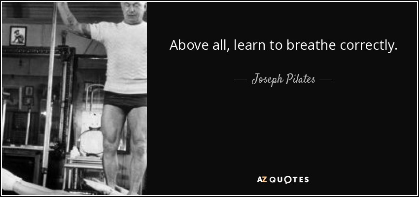 Above all, learn to breathe correctly. - Joseph Pilates