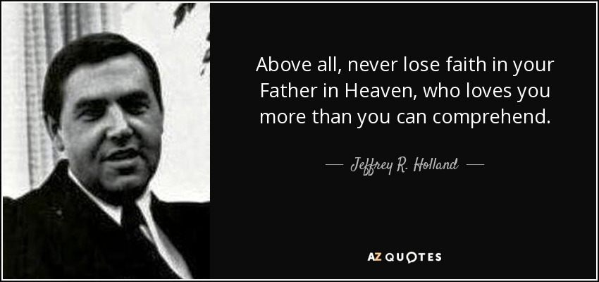 Above all, never lose faith in your Father in Heaven, who loves you more than you can comprehend. - Jeffrey R. Holland