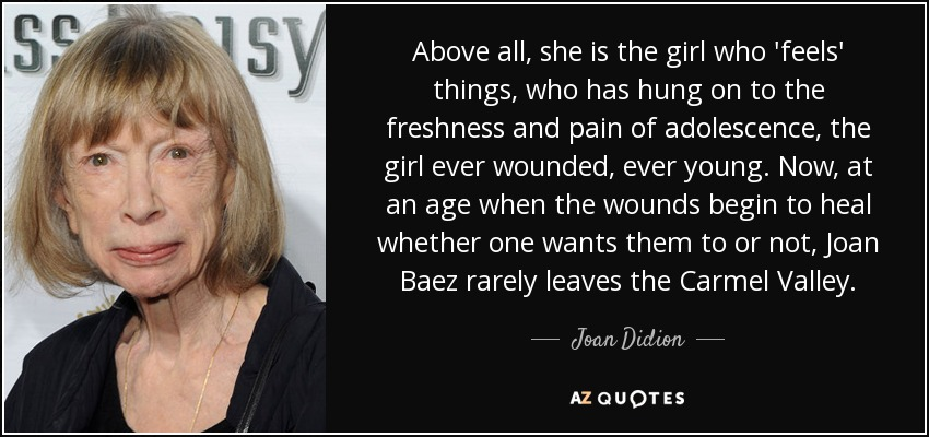 Above all, she is the girl who 'feels' things, who has hung on to the freshness and pain of adolescence, the girl ever wounded, ever young. Now, at an age when the wounds begin to heal whether one wants them to or not, Joan Baez rarely leaves the Carmel Valley. - Joan Didion