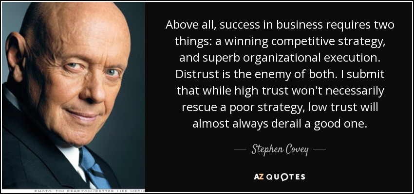 Above all, success in business requires two things: a winning competitive strategy, and superb organizational execution. Distrust is the enemy of both. I submit that while high trust won't necessarily rescue a poor strategy, low trust will almost always derail a good one. - Stephen Covey