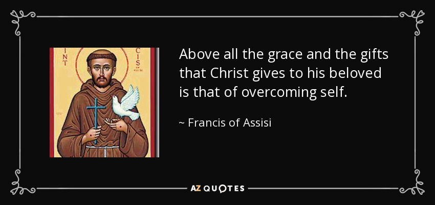 Above all the grace and the gifts that Christ gives to his beloved is that of overcoming self. - Francis of Assisi