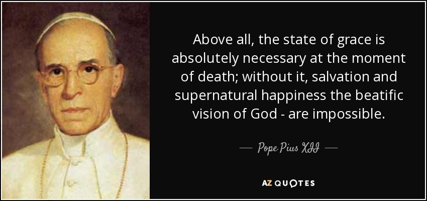 Above all, the state of grace is absolutely necessary at the moment of death; without it, salvation and supernatural happiness the beatific vision of God - are impossible. - Pope Pius XII