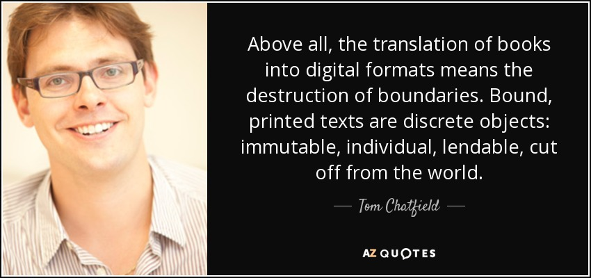 Above all, the translation of books into digital formats means the destruction of boundaries. Bound, printed texts are discrete objects: immutable, individual, lendable, cut off from the world. - Tom Chatfield