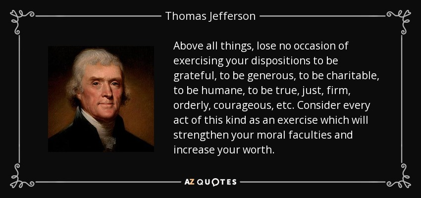 Above all things, lose no occasion of exercising your dispositions to be grateful, to be generous, to be charitable, to be humane, to be true, just, firm, orderly, courageous, etc. Consider every act of this kind as an exercise which will strengthen your moral faculties and increase your worth. - Thomas Jefferson