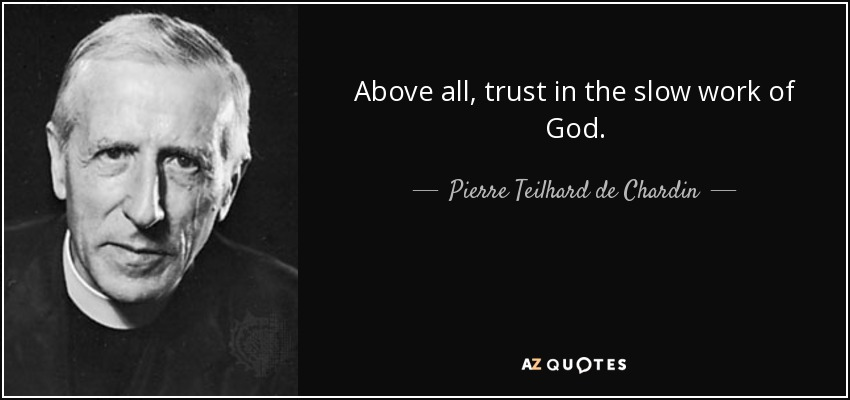 Above all, trust in the slow work of God. - Pierre Teilhard de Chardin