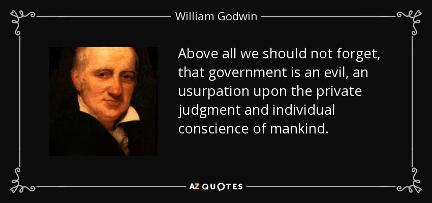 Above all we should not forget, that government is an evil, an usurpation upon the private judgment and individual conscience of mankind. - William Godwin