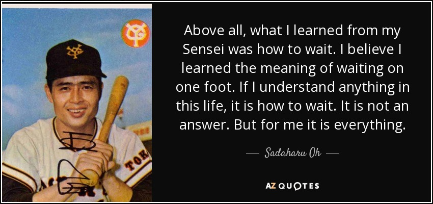 Above all, what I learned from my Sensei was how to wait. I believe I learned the meaning of waiting on one foot. If I understand anything in this life, it is how to wait. It is not an answer. But for me it is everything. - Sadaharu Oh