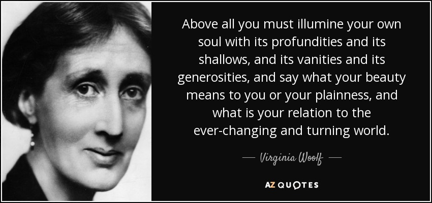 Above all you must illumine your own soul with its profundities and its shallows, and its vanities and its generosities, and say what your beauty means to you or your plainness, and what is your relation to the ever-changing and turning world. - Virginia Woolf