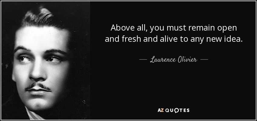Above all, you must remain open and fresh and alive to any new idea. - Laurence Olivier