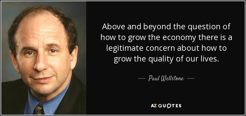 Above and beyond the question of how to grow the economy there is a legitimate concern about how to grow the quality of our lives. - Paul Wellstone