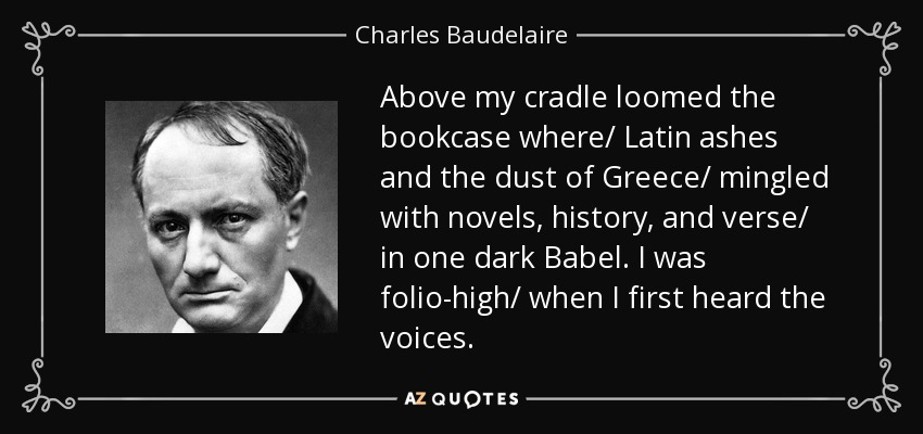 Above my cradle loomed the bookcase where/ Latin ashes and the dust of Greece/ mingled with novels, history, and verse/ in one dark Babel. I was folio-high/ when I first heard the voices. - Charles Baudelaire