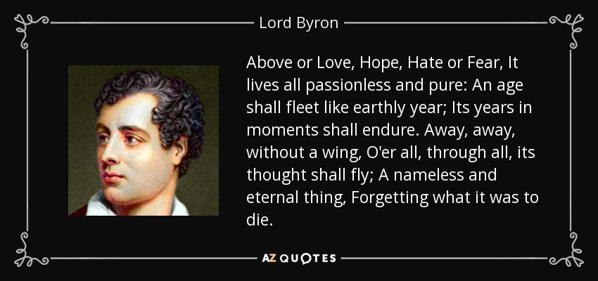 Above or Love, Hope, Hate or Fear, It lives all passionless and pure: An age shall fleet like earthly year; Its years in moments shall endure. Away, away, without a wing, O'er all, through all, its thought shall fly; A nameless and eternal thing, Forgetting what it was to die. - Lord Byron