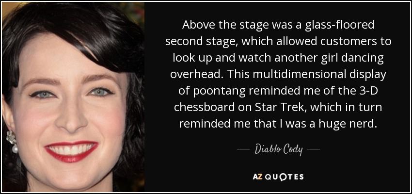 Above the stage was a glass-floored second stage, which allowed customers to look up and watch another girl dancing overhead. This multidimensional display of poontang reminded me of the 3-D chessboard on Star Trek, which in turn reminded me that I was a huge nerd. - Diablo Cody