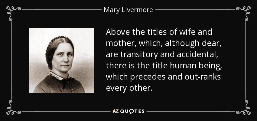 Above the titles of wife and mother, which, although dear, are transitory and accidental, there is the title human being, which precedes and out-ranks every other. - Mary Livermore
