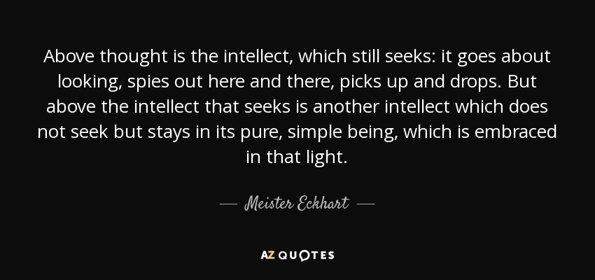 Above thought is the intellect, which still seeks: it goes about looking, spies out here and there, picks up and drops. But above the intellect that seeks is another intellect which does not seek but stays in its pure, simple being, which is embraced in that light. - Meister Eckhart