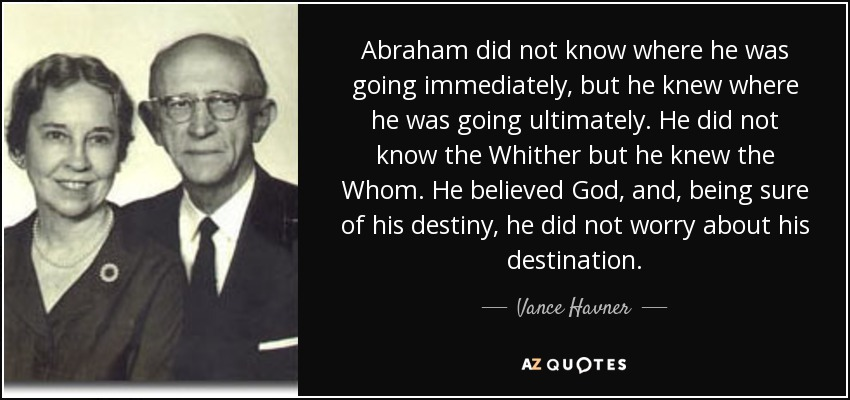 Abraham did not know where he was going immediately, but he knew where he was going ultimately. He did not know the Whither but he knew the Whom. He believed God, and, being sure of his destiny, he did not worry about his destination. - Vance Havner