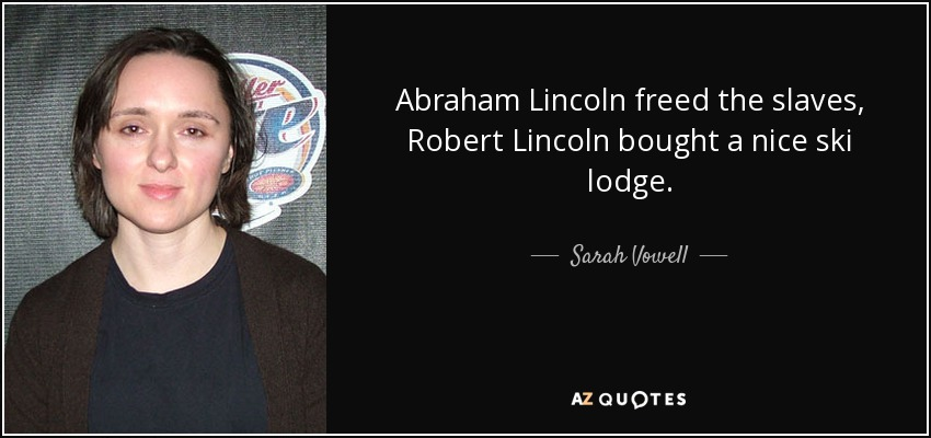 Abraham Lincoln freed the slaves, Robert Lincoln bought a nice ski lodge. - Sarah Vowell
