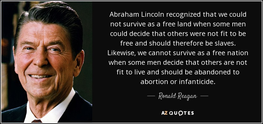 Abraham Lincoln recognized that we could not survive as a free land when some men could decide that others were not fit to be free and should therefore be slaves. Likewise, we cannot survive as a free nation when some men decide that others are not fit to live and should be abandoned to abortion or infanticide. - Ronald Reagan