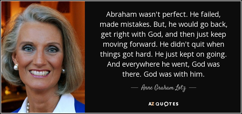 Abraham wasn't perfect. He failed, made mistakes. But, he would go back, get right with God, and then just keep moving forward. He didn't quit when things got hard. He just kept on going. And everywhere he went, God was there. God was with him. - Anne Graham Lotz