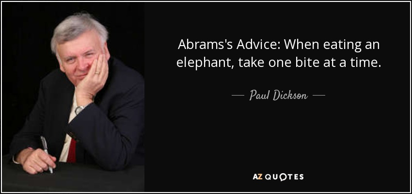 Abrams's Advice: When eating an elephant, take one bite at a time. - Paul Dickson