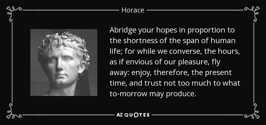 Abridge your hopes in proportion to the shortness of the span of human life; for while we converse, the hours, as if envious of our pleasure, fly away: enjoy, therefore, the present time, and trust not too much to what to-morrow may produce. - Horace