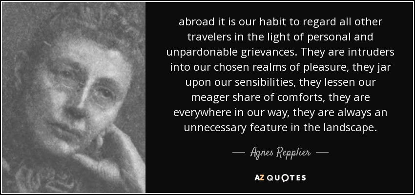 abroad it is our habit to regard all other travelers in the light of personal and unpardonable grievances. They are intruders into our chosen realms of pleasure, they jar upon our sensibilities, they lessen our meager share of comforts, they are everywhere in our way, they are always an unnecessary feature in the landscape. - Agnes Repplier