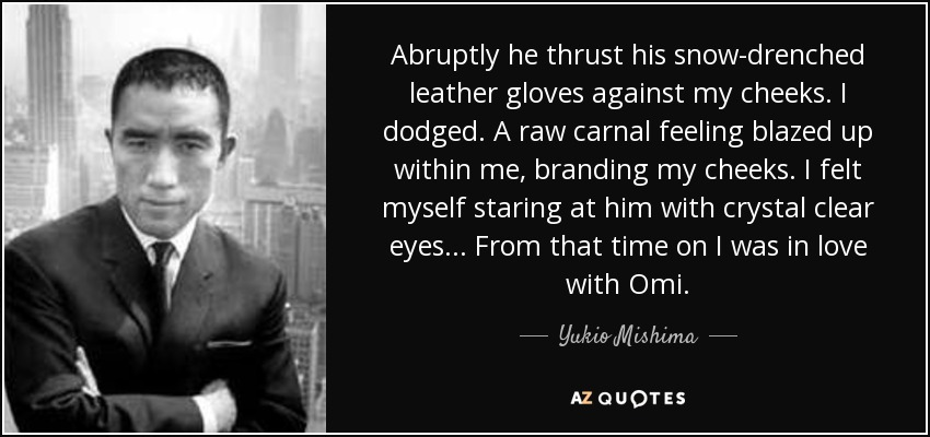 Abruptly he thrust his snow-drenched leather gloves against my cheeks. I dodged. A raw carnal feeling blazed up within me, branding my cheeks. I felt myself staring at him with crystal clear eyes... From that time on I was in love with Omi. - Yukio Mishima