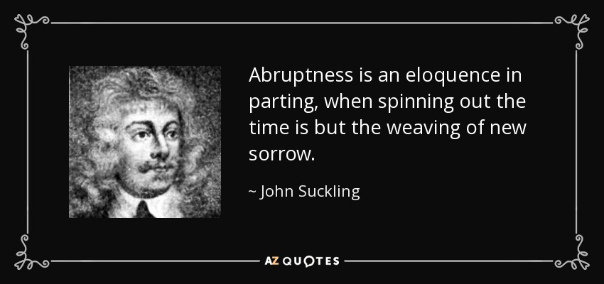 Abruptness is an eloquence in parting, when spinning out the time is but the weaving of new sorrow. - John Suckling
