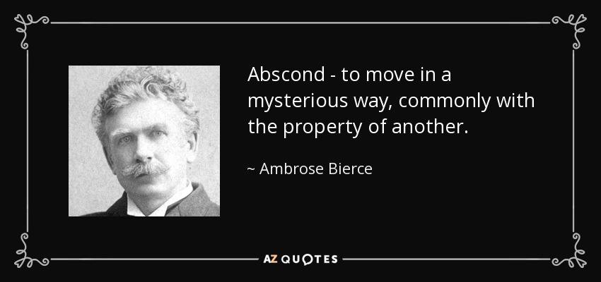 Abscond - to move in a mysterious way, commonly with the property of another. - Ambrose Bierce