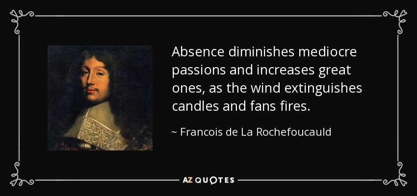 Absence diminishes mediocre passions and increases great ones, as the wind extinguishes candles and fans fires. - Francois de La Rochefoucauld