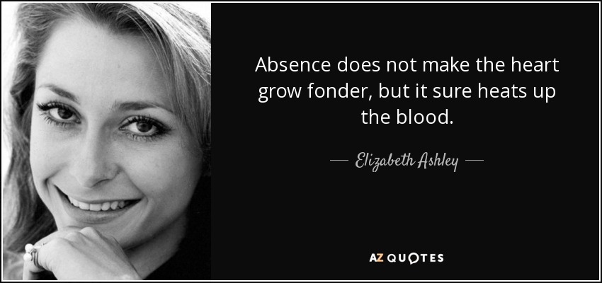 Absence does not make the heart grow fonder, but it sure heats up the blood. - Elizabeth Ashley