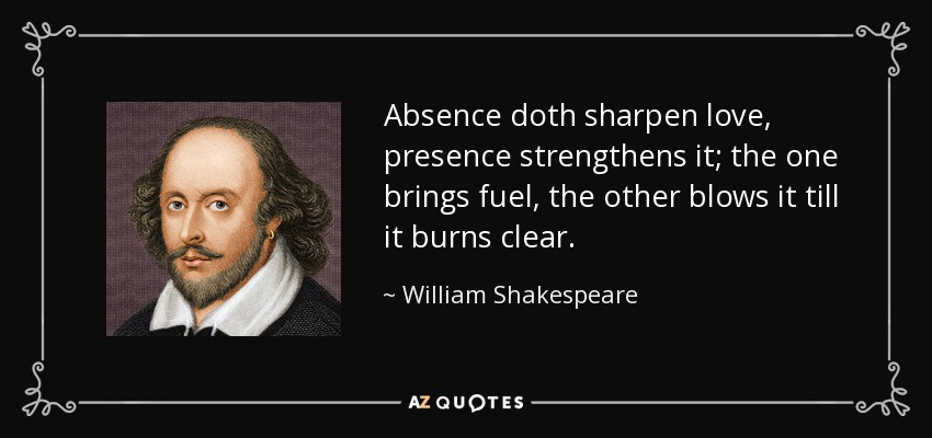 Absence doth sharpen love, presence strengthens it; the one brings fuel, the other blows it till it burns clear. - William Shakespeare