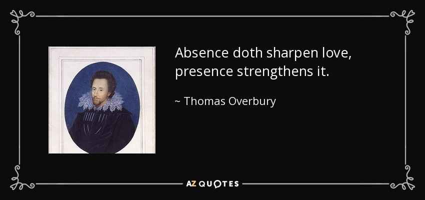 Absence doth sharpen love, presence strengthens it. - Thomas Overbury