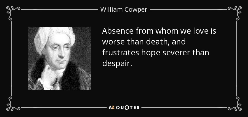 Absence from whom we love is worse than death, and frustrates hope severer than despair. - William Cowper