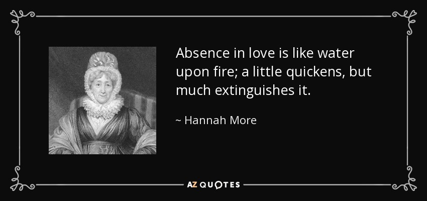 Absence in love is like water upon fire; a little quickens, but much extinguishes it. - Hannah More