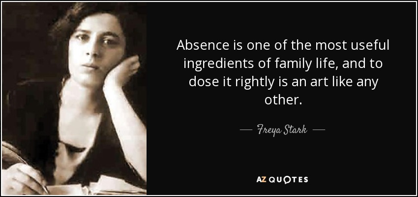Absence is one of the most useful ingredients of family life, and to dose it rightly is an art like any other. - Freya Stark