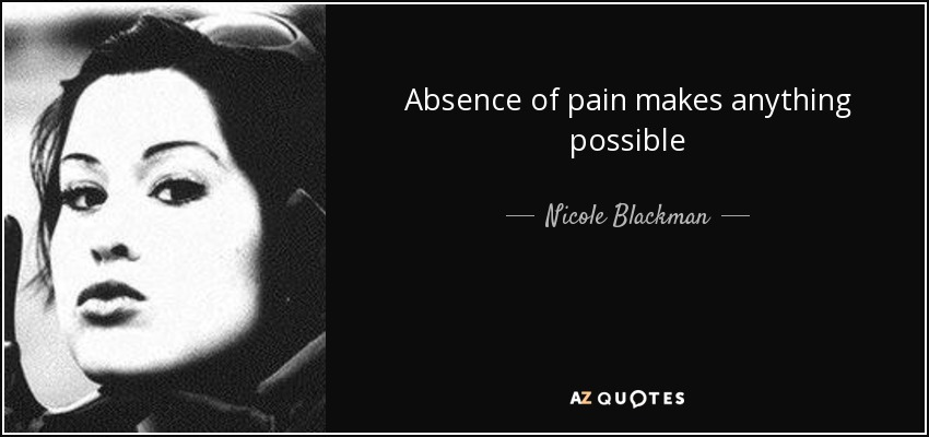 Absence of pain makes anything possible - Nicole Blackman