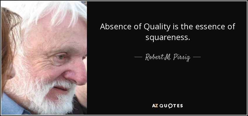 Absence of Quality is the essence of squareness. - Robert M. Pirsig