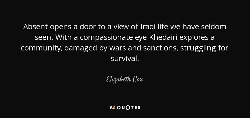 Absent opens a door to a view of Iraqi life we have seldom seen. With a compassionate eye Khedairi explores a community, damaged by wars and sanctions, struggling for survival. - Elizabeth Cox