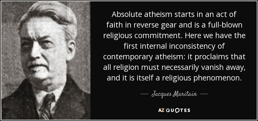 Absolute atheism starts in an act of faith in reverse gear and is a full-blown religious commitment. Here we have the first internal inconsistency of contemporary atheism: it proclaims that all religion must necessarily vanish away, and it is itself a religious phenomenon. - Jacques Maritain