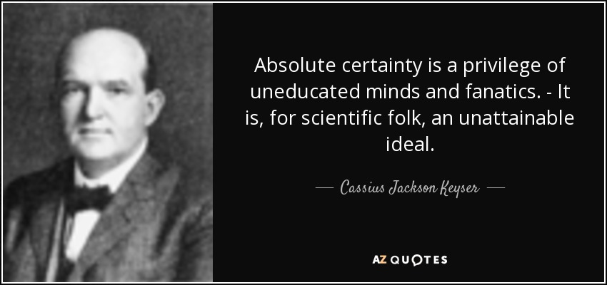 Absolute certainty is a privilege of uneducated minds and fanatics. - It is, for scientific folk, an unattainable ideal. - Cassius Jackson Keyser