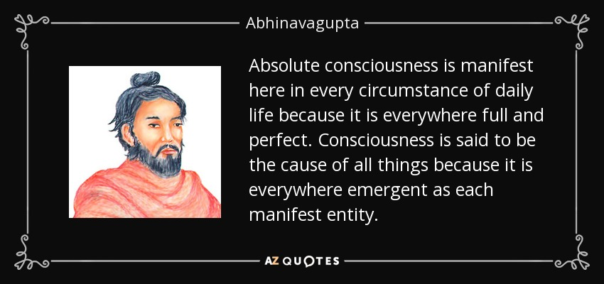 Absolute consciousness is manifest here in every circumstance of daily life because it is everywhere full and perfect. Consciousness is said to be the cause of all things because it is everywhere emergent as each manifest entity. - Abhinavagupta