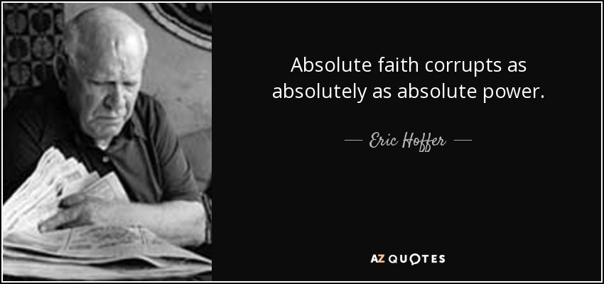 Absolute faith corrupts as absolutely as absolute power. - Eric Hoffer