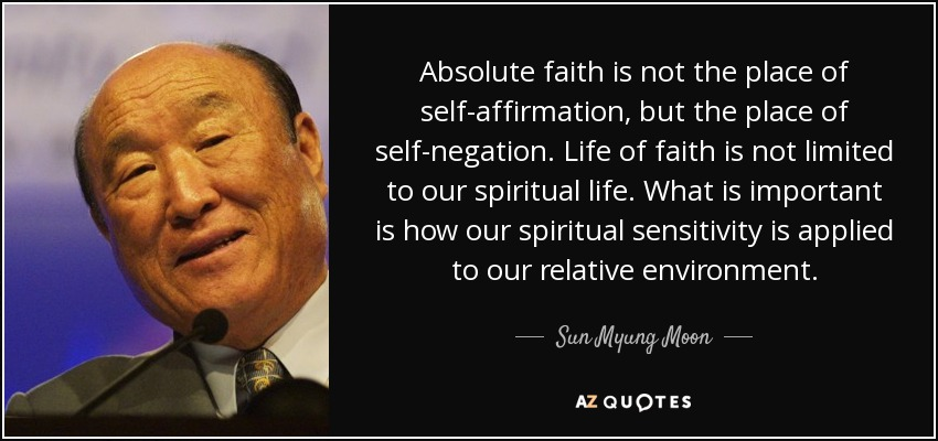 Absolute faith is not the place of self-affirmation, but the place of self-negation. Life of faith is not limited to our spiritual life. What is important is how our spiritual sensitivity is applied to our relative environment. - Sun Myung Moon