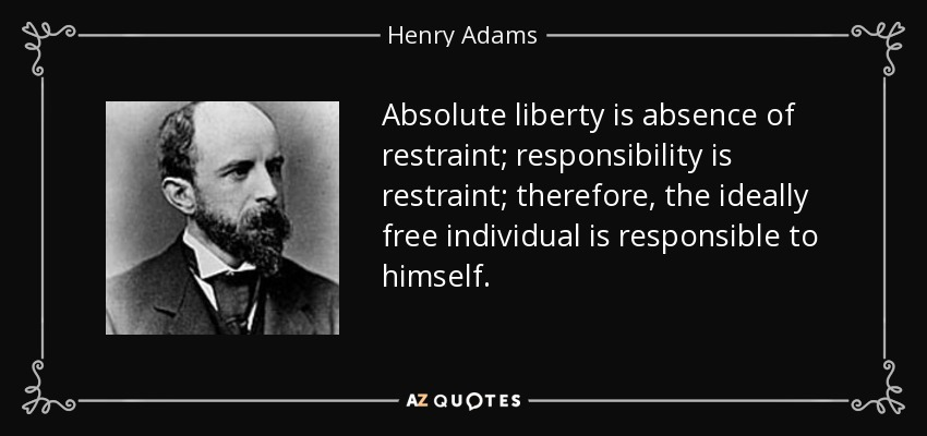 Absolute liberty is absence of restraint; responsibility is restraint; therefore, the ideally free individual is responsible to himself. - Henry Adams