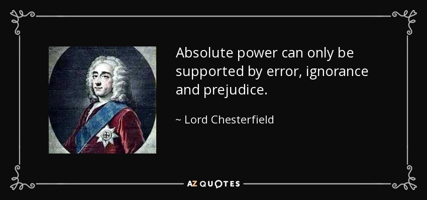 Absolute power can only be supported by error, ignorance and prejudice. - Lord Chesterfield