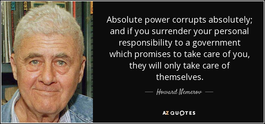 Absolute power corrupts absolutely; and if you surrender your personal responsibility to a government which promises to take care of you, they will only take care of themselves. - Howard Nemerov