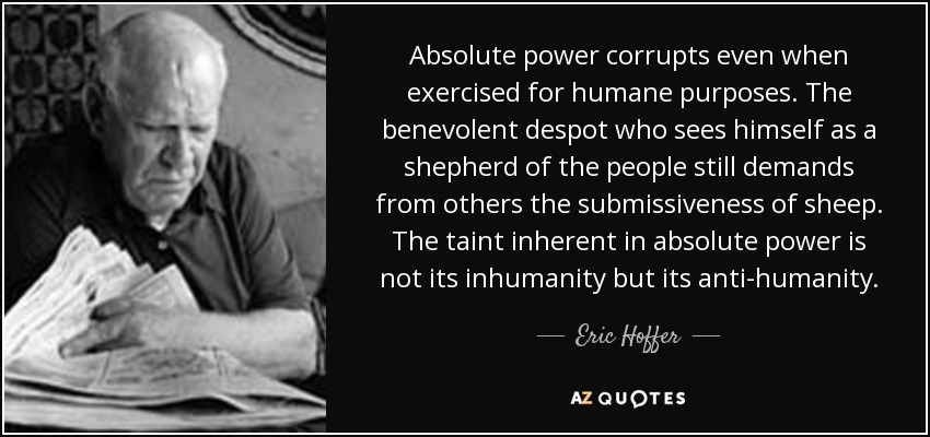 Absolute power corrupts even when exercised for humane purposes. The benevolent despot who sees himself as a shepherd of the people still demands from others the submissiveness of sheep. The taint inherent in absolute power is not its inhumanity but its anti-humanity. - Eric Hoffer